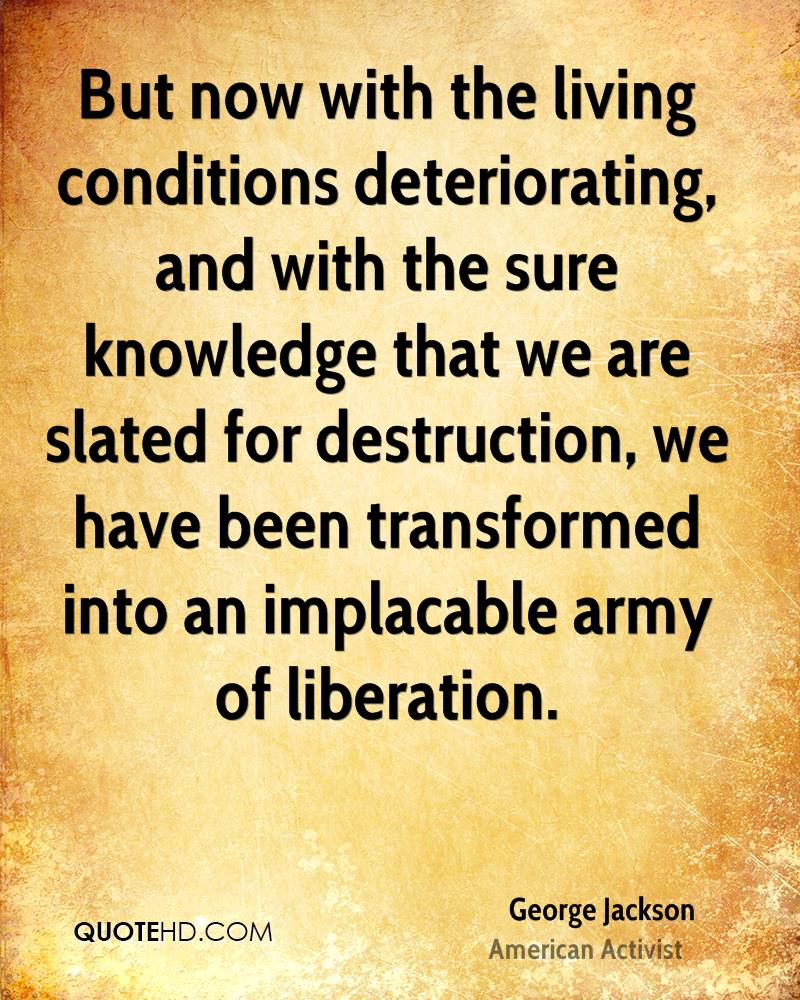 But now with the living conditions deteriorating, and with the sure knowledge that we are slated for destruction, we have been transformed into an implacable army of liberation.