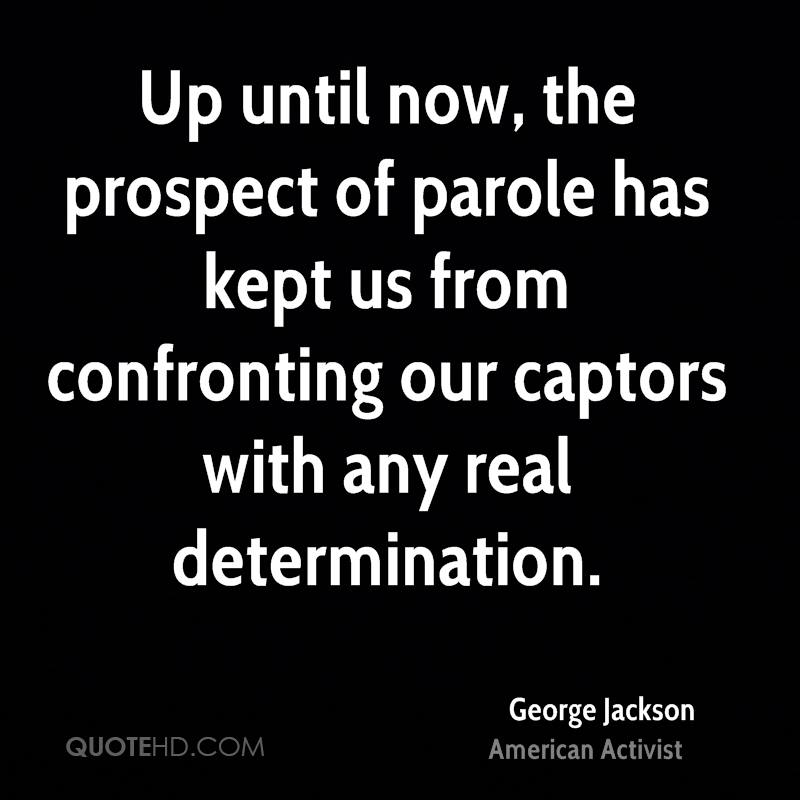 Up until now, the prospect of parole has kept us from confronting our captors with any real determination.