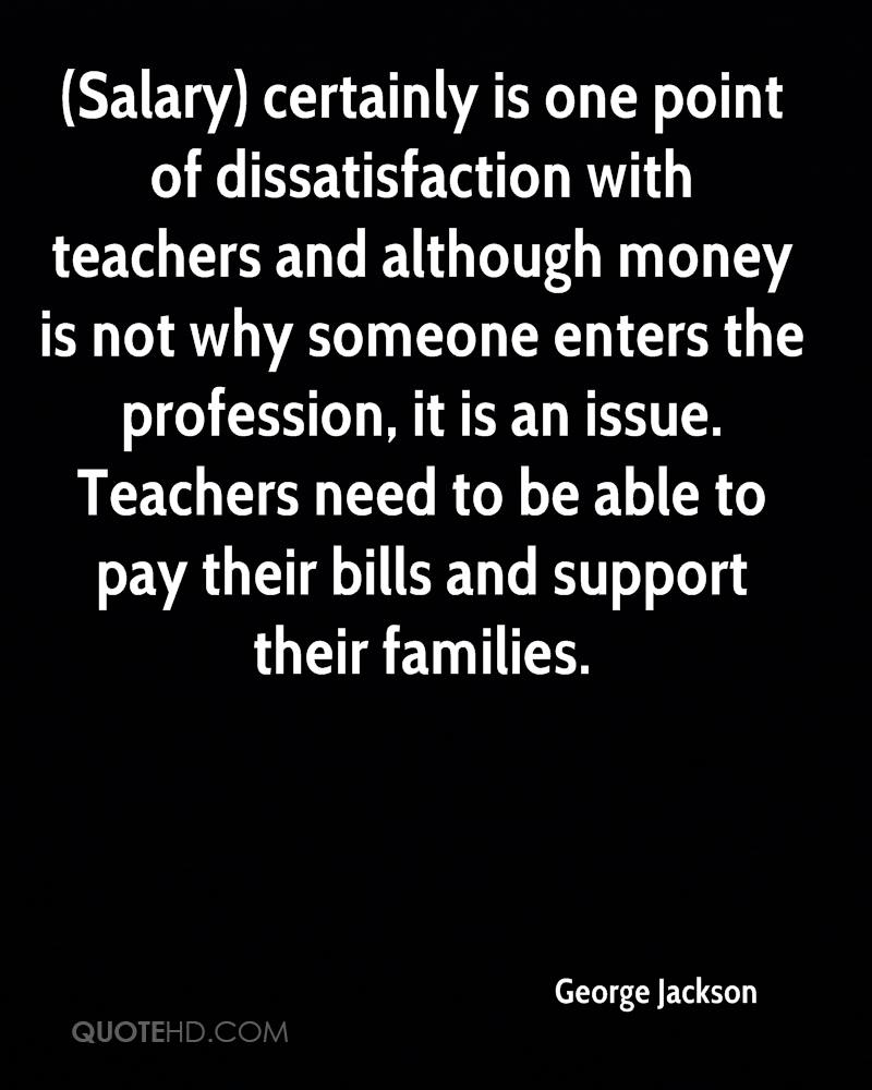 (Salary) certainly is one point of dissatisfaction with teachers and although money is not why someone enters the profession, it is an issue. Teachers need to be able to pay their bills and support their families.