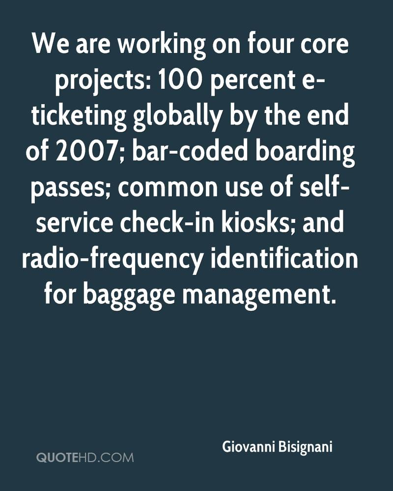 We are working on four core projects: 100 percent e-ticketing globally by the end of 2007; bar-coded boarding passes; common use of self-service check-in kiosks; and radio-frequency identification for baggage management.