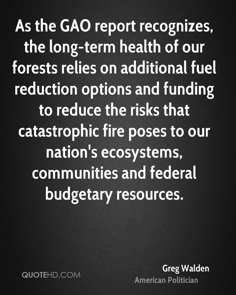 As the GAO report recognizes, the long-term health of our forests relies on additional fuel reduction options and funding to reduce the risks that catastrophic fire poses to our nation's ecosystems, communities and federal budgetary resources.