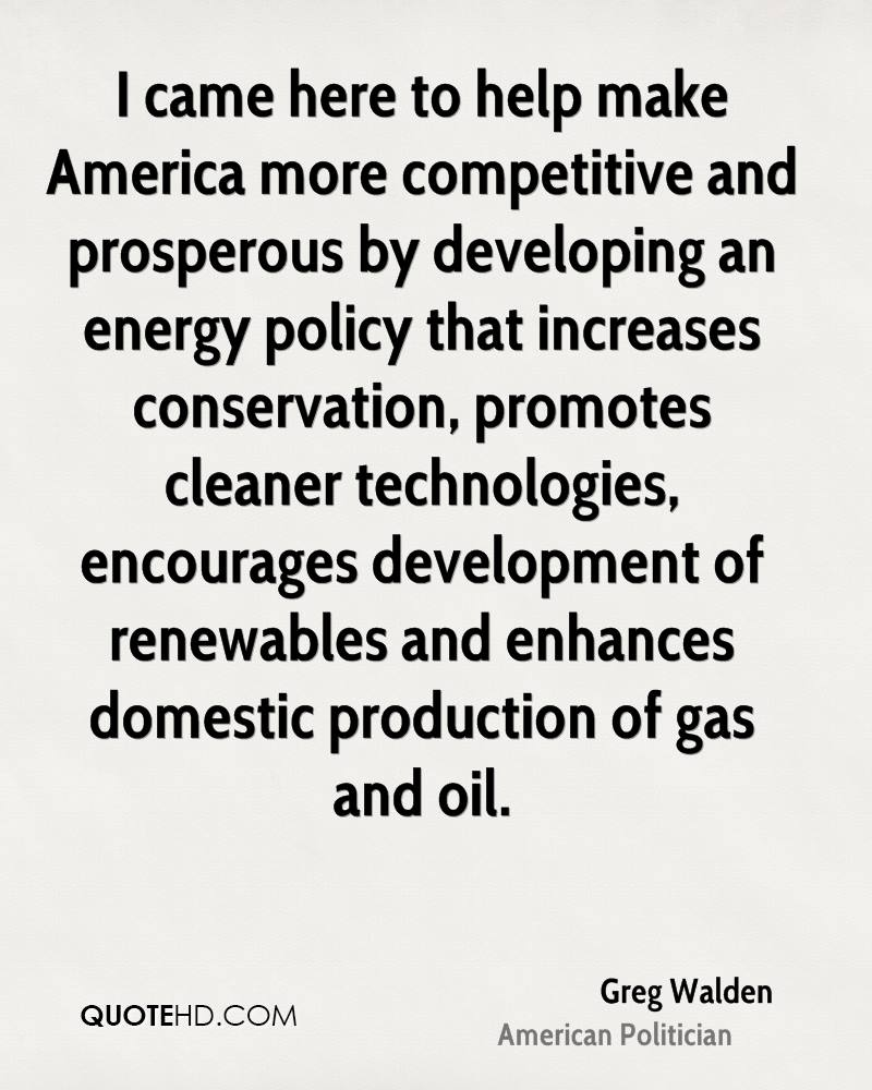 I came here to help make America more competitive and prosperous by developing an energy policy that increases conservation, promotes cleaner technologies, encourages development of renewables and enhances domestic production of gas and oil.