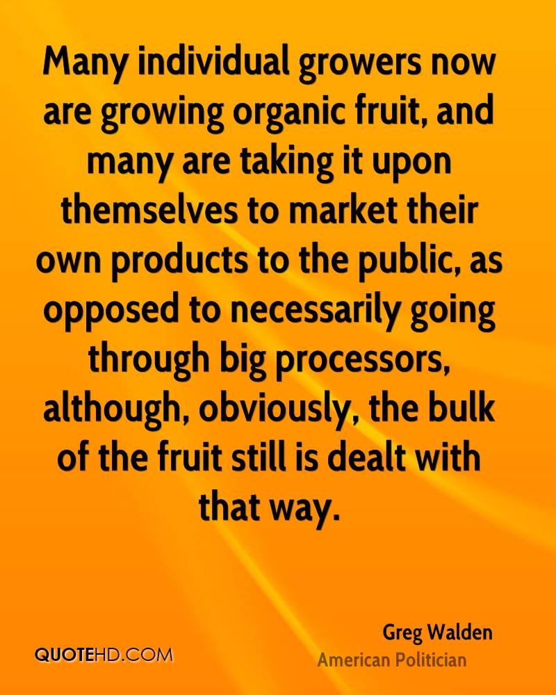 Many individual growers now are growing organic fruit, and many are taking it upon themselves to market their own products to the public, as opposed to necessarily going through big processors, although, obviously, the bulk of the fruit still is dealt with that way.