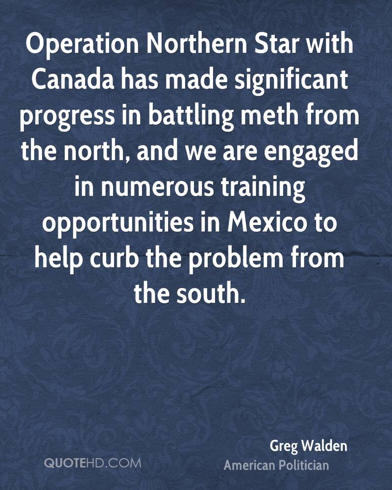 Operation Northern Star with Canada has made significant progress in battling meth from the north, and we are engaged in numerous training opportunities in Mexico to help curb the problem from the south.