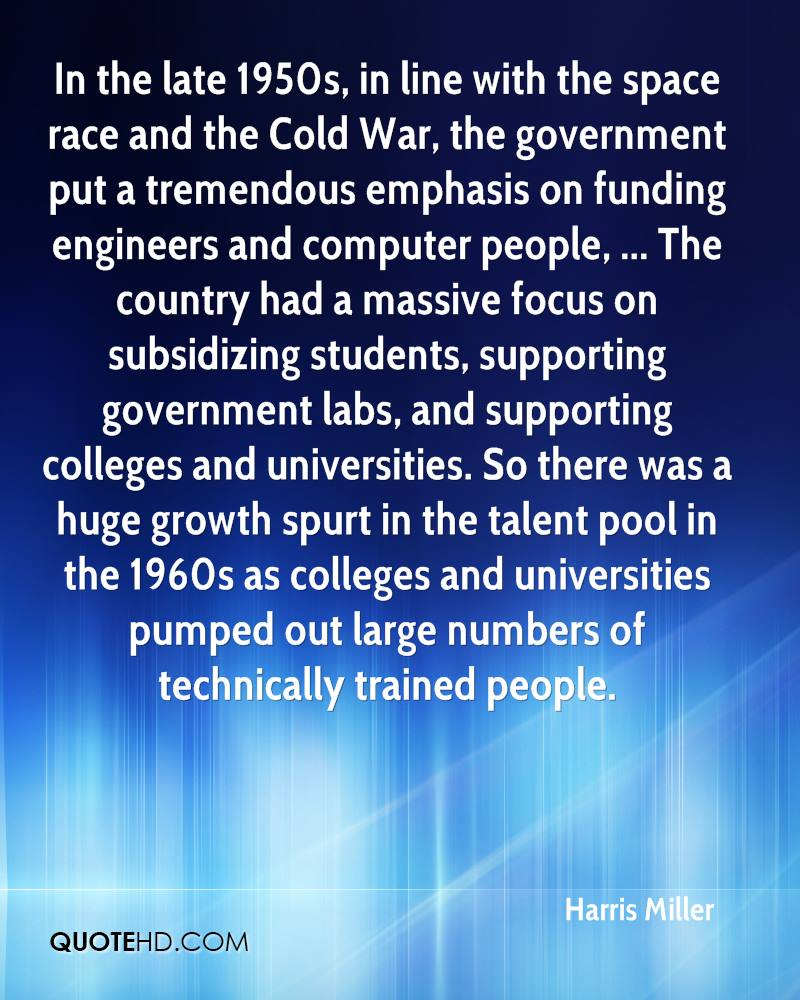 In the late 1950s, in line with the space race and the Cold War, the government put a tremendous emphasis on funding engineers and computer people, ... The country had a massive focus on subsidizing students, supporting government labs, and supporting colleges and universities. So there was a huge growth spurt in the talent pool in the 1960s as colleges and universities pumped out large numbers of technically trained people.