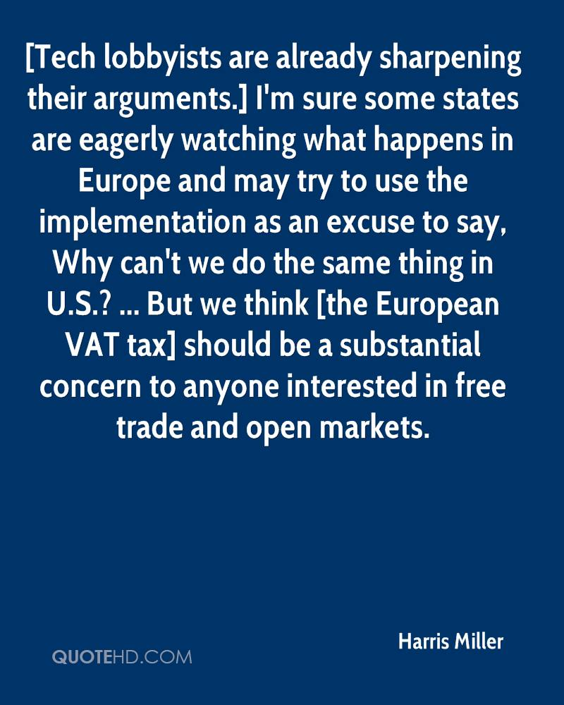 [Tech lobbyists are already sharpening their arguments.] I'm sure some states are eagerly watching what happens in Europe and may try to use the implementation as an excuse to say, Why can't we do the same thing in U.S.? ... But we think [the European VAT tax] should be a substantial concern to anyone interested in free trade and open markets.