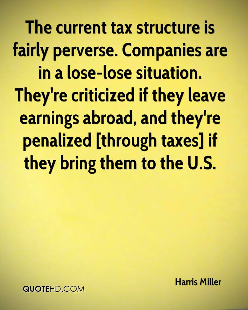 The current tax structure is fairly perverse. Companies are in a lose-lose situation. They're criticized if they leave earnings abroad, and they're penalized [through taxes] if they bring them to the U.S.