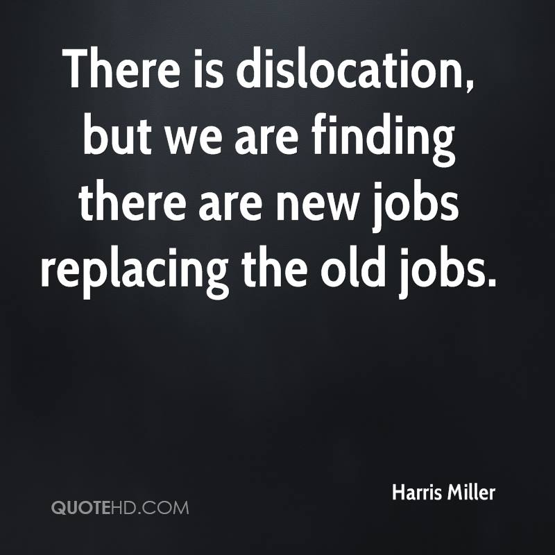 There is dislocation, but we are finding there are new jobs replacing the old jobs.