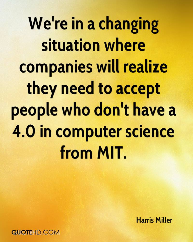 We're in a changing situation where companies will realize they need to accept people who don't have a 4.0 in computer science from MIT.