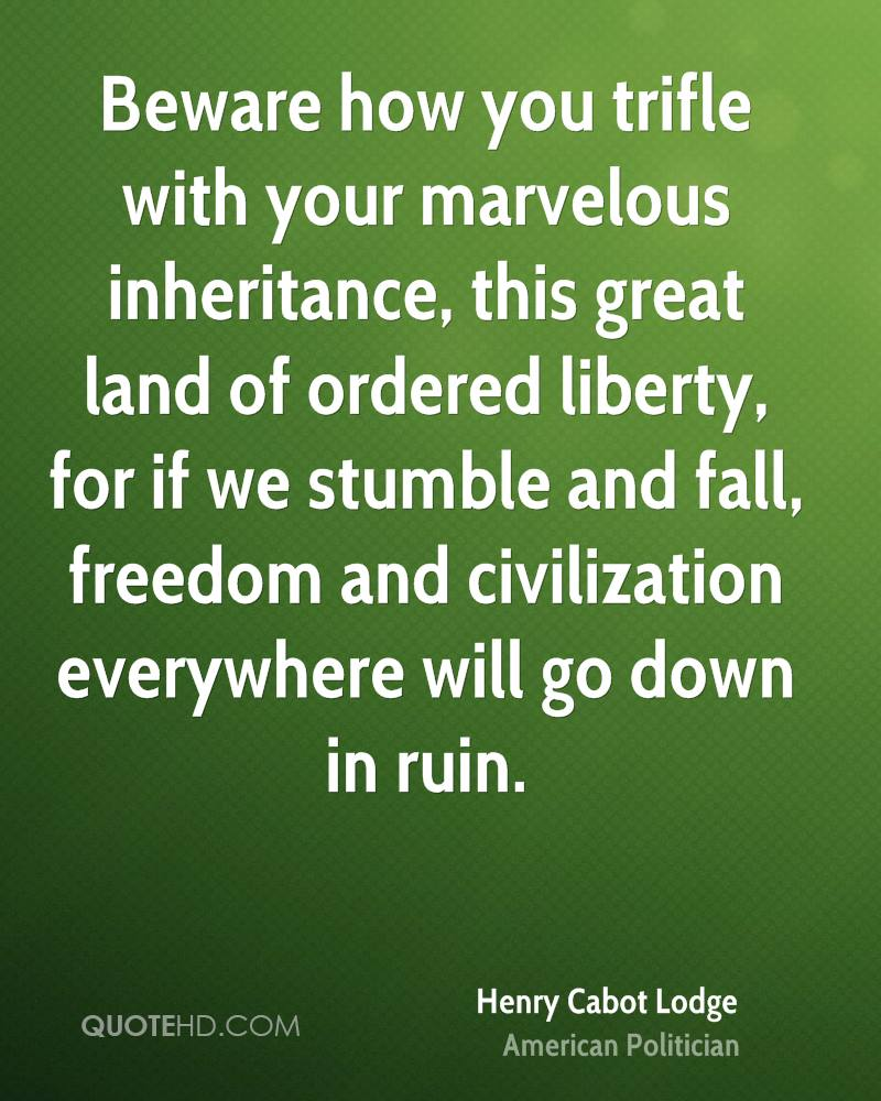 Beware how you trifle with your marvelous inheritance, this great land of ordered liberty, for if we stumble and fall, freedom and civilization everywhere will go down in ruin.