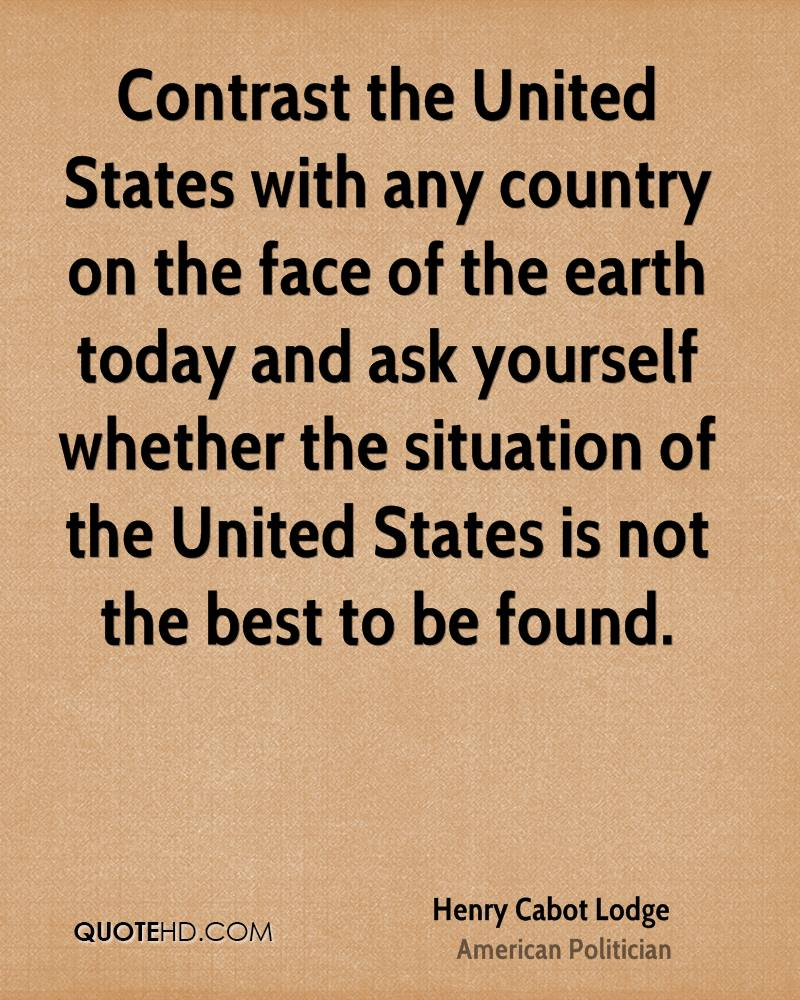 Contrast the United States with any country on the face of the earth today and ask yourself whether the situation of the United States is not the best to be found.