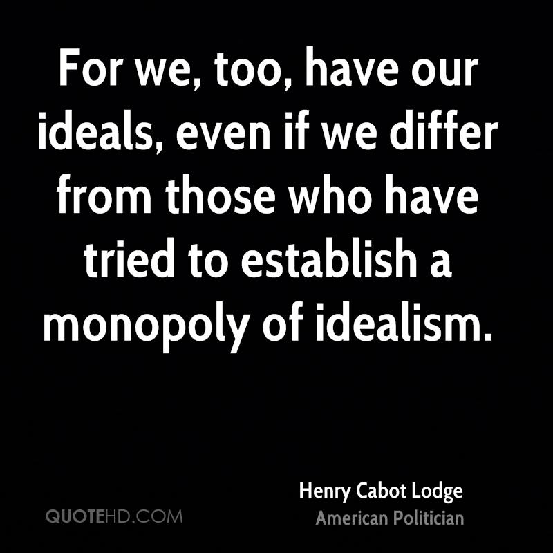 For we, too, have our ideals, even if we differ from those who have tried to establish a monopoly of idealism.