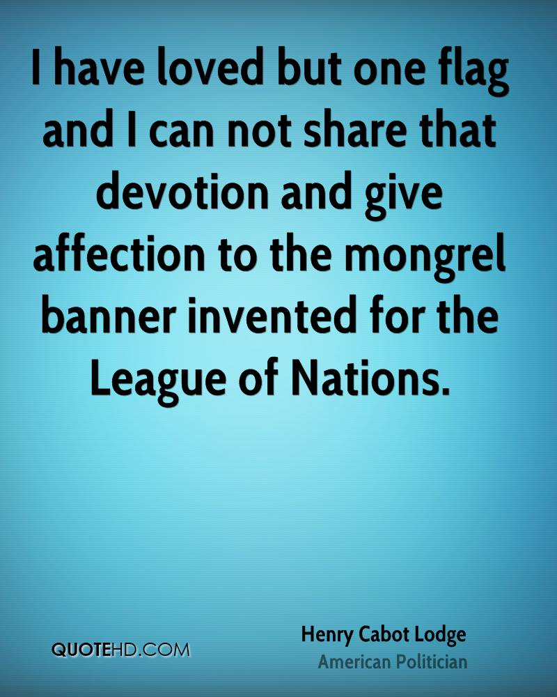 I have loved but one flag and I can not share that devotion and give affection to the mongrel banner invented for the League of Nations.