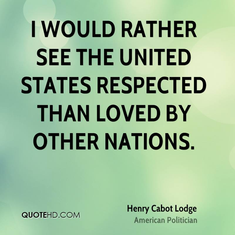 I would rather see the United States respected than loved by other nations.