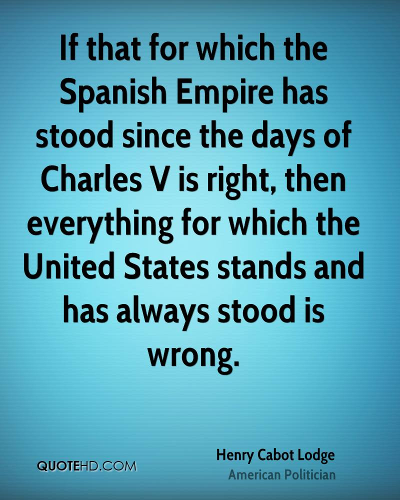 If that for which the Spanish Empire has stood since the days of Charles V is right, then everything for which the United States stands and has always stood is wrong.