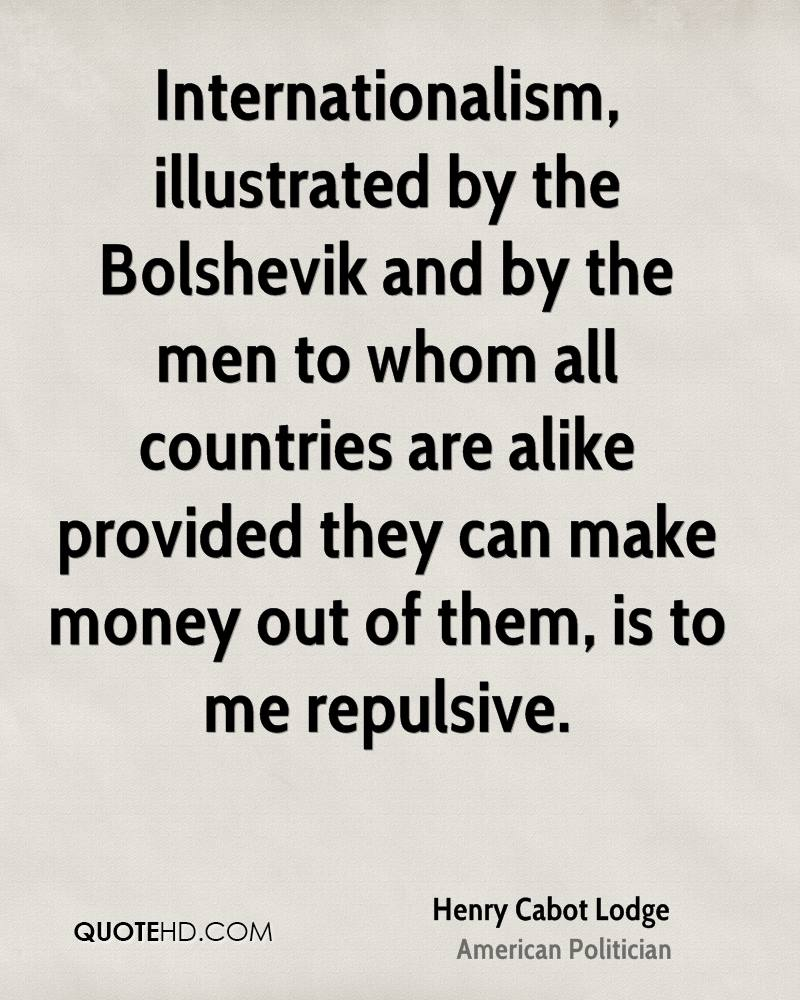 Internationalism, illustrated by the Bolshevik and by the men to whom all countries are alike provided they can make money out of them, is to me repulsive.