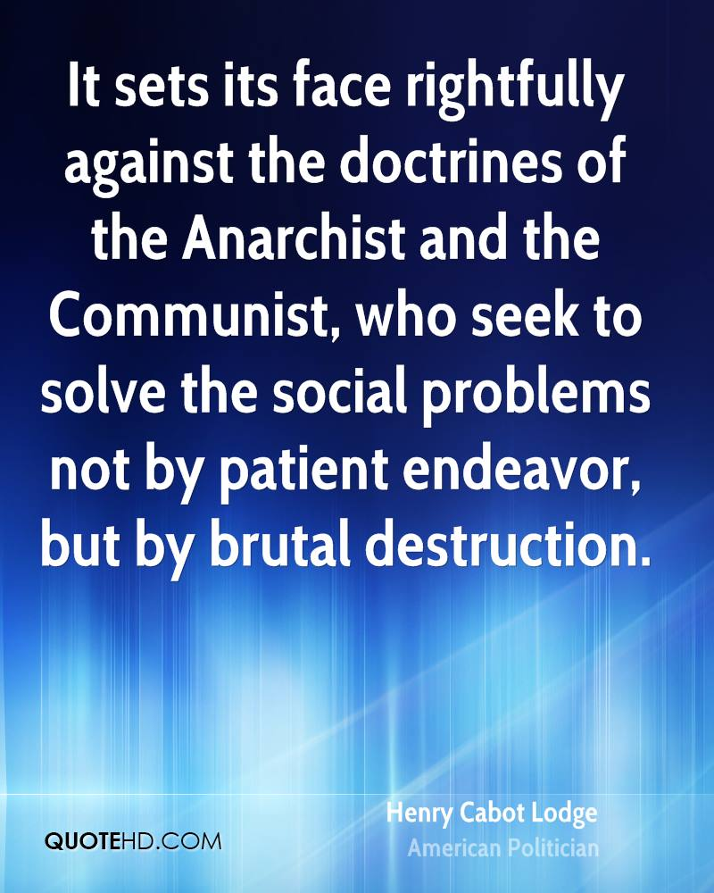 It sets its face rightfully against the doctrines of the Anarchist and the Communist, who seek to solve the social problems not by patient endeavor, but by brutal destruction.