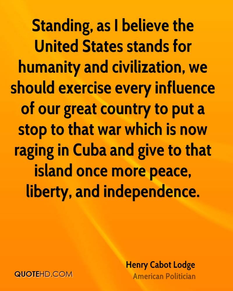 Standing, as I believe the United States stands for humanity and civilization, we should exercise every influence of our great country to put a stop to that war which is now raging in Cuba and give to that island once more peace, liberty, and independence.
