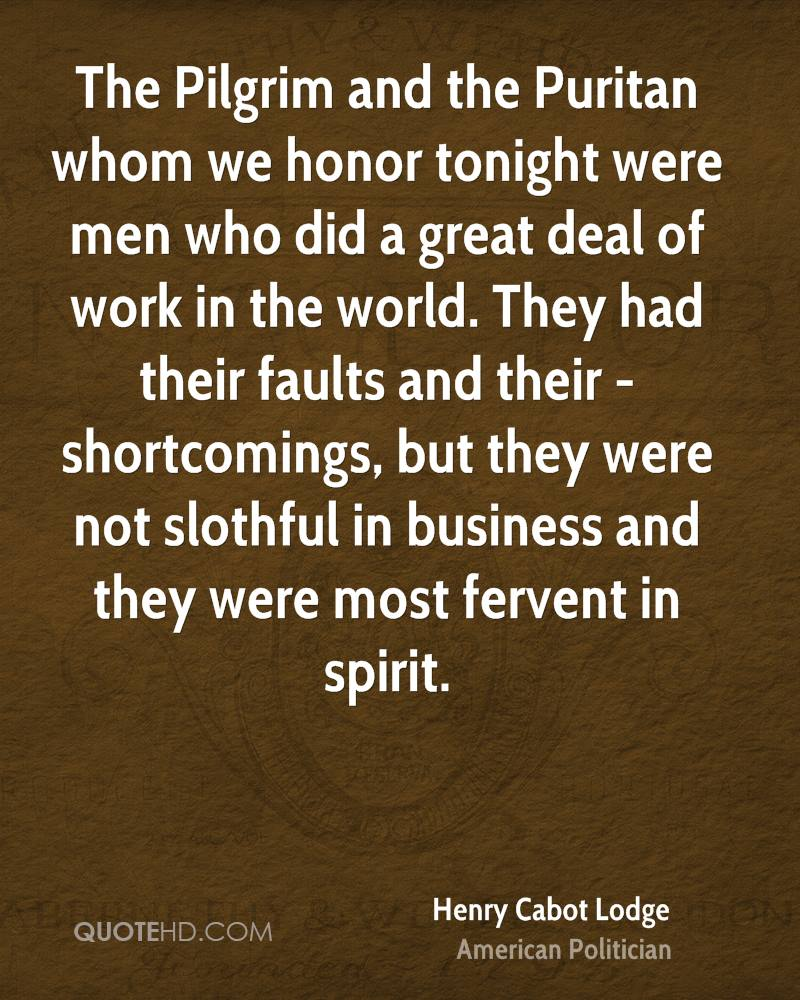 The Pilgrim and the Puritan whom we honor tonight were men who did a great deal of work in the world. They had their faults and their - shortcomings, but they were not slothful in business and they were most fervent in spirit.