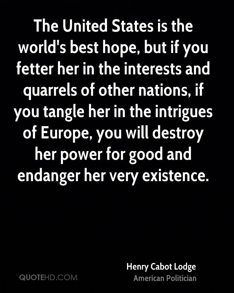 The United States is the world's best hope, but if you fetter her in the interests and quarrels of other nations, if you tangle her in the intrigues of Europe, you will destroy her power for good and endanger her very existence.
