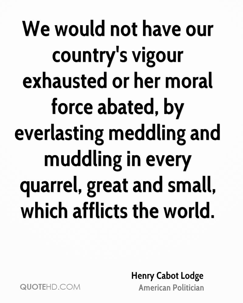 We would not have our country's vigour exhausted or her moral force abated, by everlasting meddling and muddling in every quarrel, great and small, which afflicts the world.