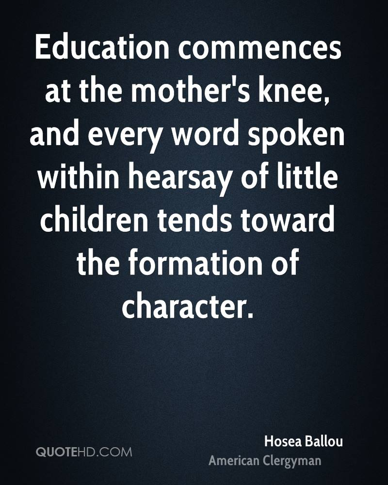Education commences at the mother's knee, and every word spoken within hearsay of little children tends toward the formation of character.