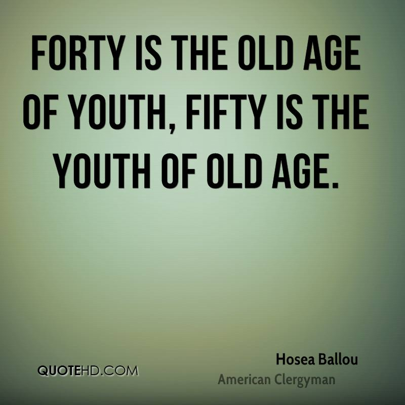 Forty is the old age of youth, fifty is the youth of old age.