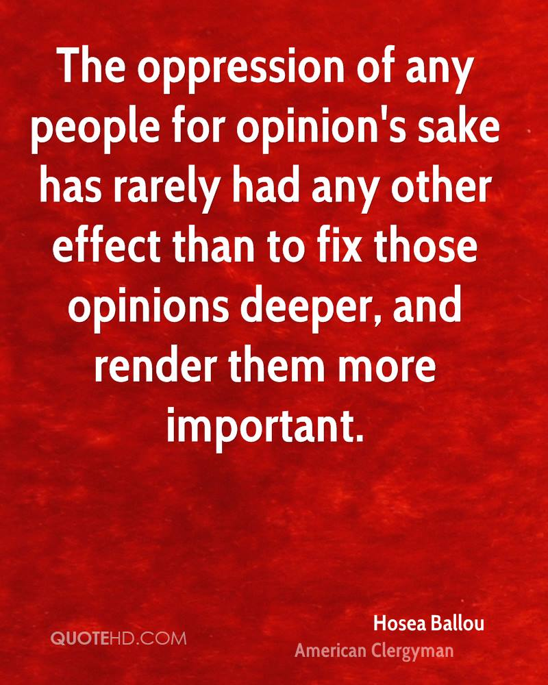 The oppression of any people for opinion's sake has rarely had any other effect than to fix those opinions deeper, and render them more important.