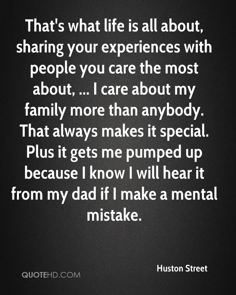 That's what life is all about, sharing your experiences with people you care the most about, ... I care about my family more than anybody. That always makes it special. Plus it gets me pumped up because I know I will hear it from my dad if I make a mental mistake.