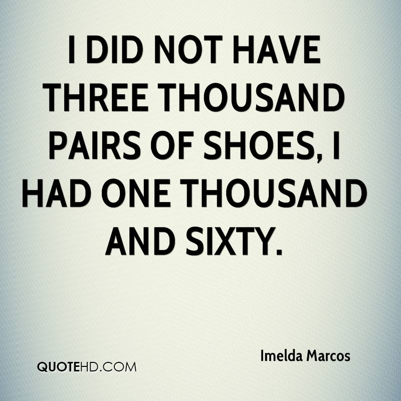 I did not have three thousand pairs of shoes, I had one thousand and sixty.