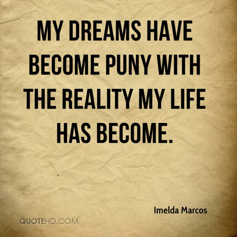 My dreams have become puny with the reality my life has become.