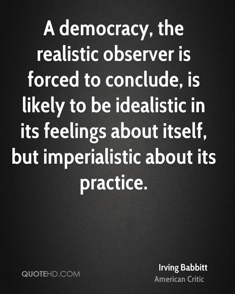 A democracy, the realistic observer is forced to conclude, is likely to be idealistic in its feelings about itself, but imperialistic about its practice.