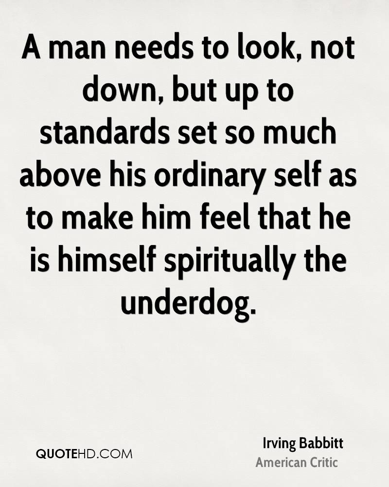 A man needs to look, not down, but up to standards set so much above his ordinary self as to make him feel that he is himself spiritually the underdog.