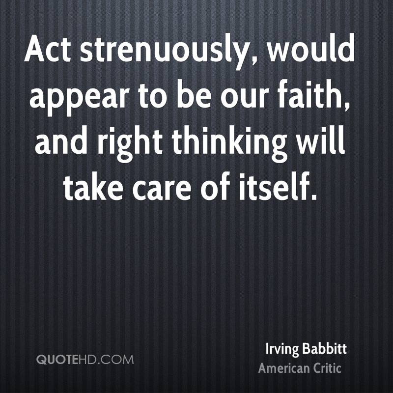 Act strenuously, would appear to be our faith, and right thinking will take care of itself.