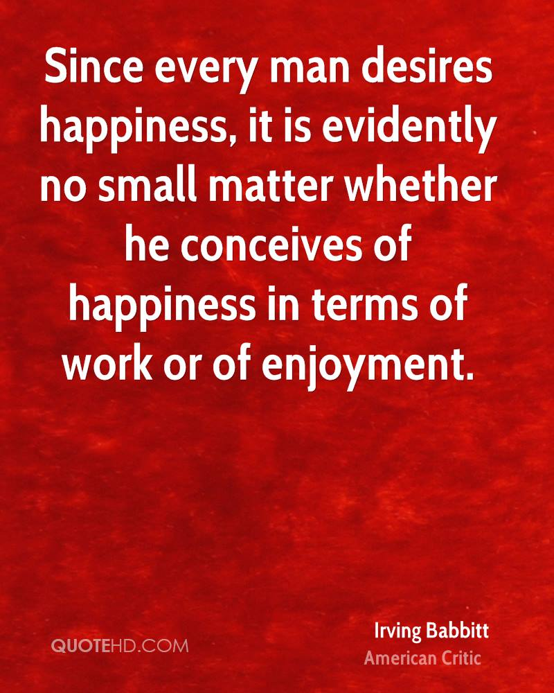 Since every man desires happiness, it is evidently no small matter whether he conceives of happiness in terms of work or of enjoyment.