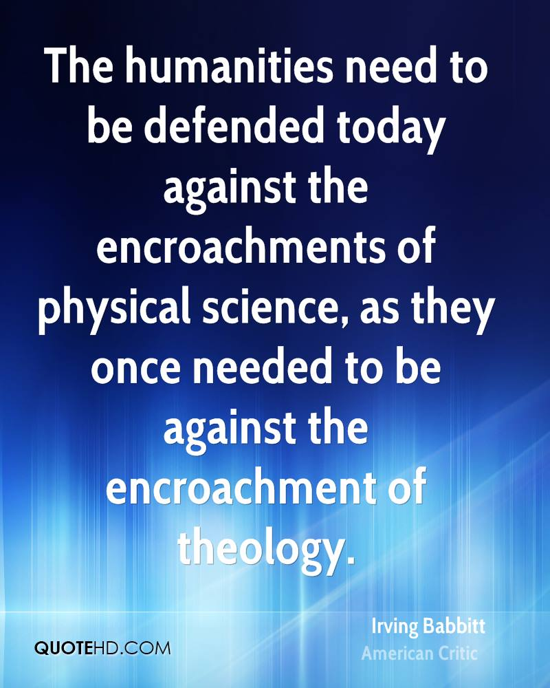The humanities need to be defended today against the encroachments of physical science, as they once needed to be against the encroachment of theology.