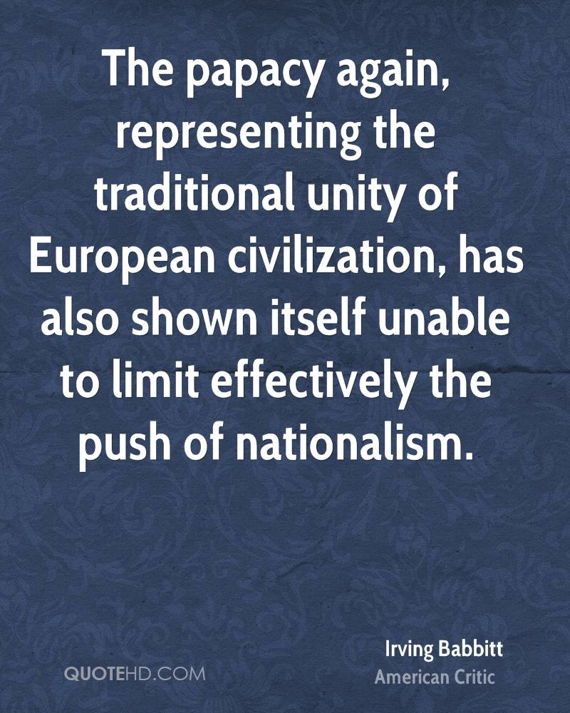 The papacy again, representing the traditional unity of European civilization, has also shown itself unable to limit effectively the push of nationalism.