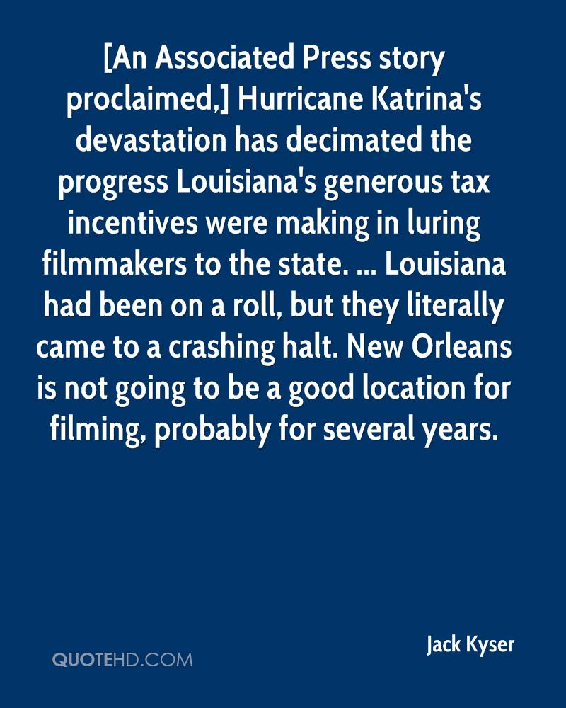 [An Associated Press story proclaimed,] Hurricane Katrina's devastation has decimated the progress Louisiana's generous tax incentives were making in luring filmmakers to the state. ... Louisiana had been on a roll, but they literally came to a crashing halt. New Orleans is not going to be a good location for filming, probably for several years.