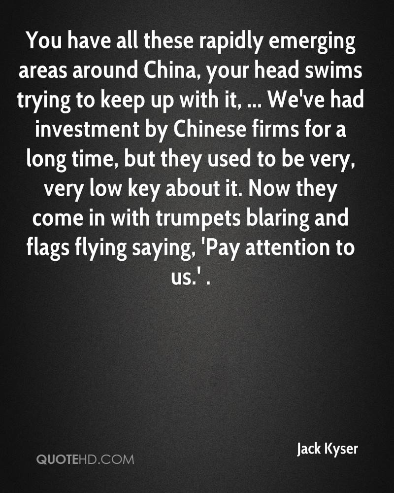 You have all these rapidly emerging areas around China, your head swims trying to keep up with it, ... We've had investment by Chinese firms for a long time, but they used to be very, very low key about it. Now they come in with trumpets blaring and flags flying saying, 'Pay attention to us.' .