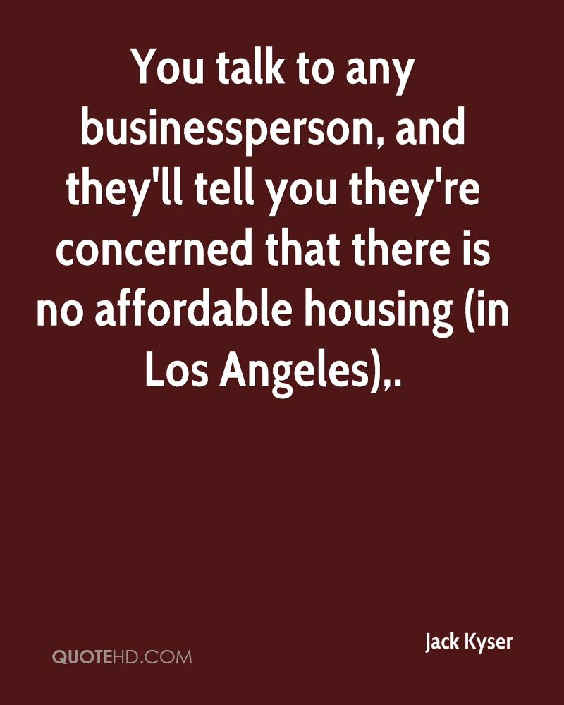 You talk to any businessperson, and they'll tell you they're concerned that there is no affordable housing (in Los Angeles).