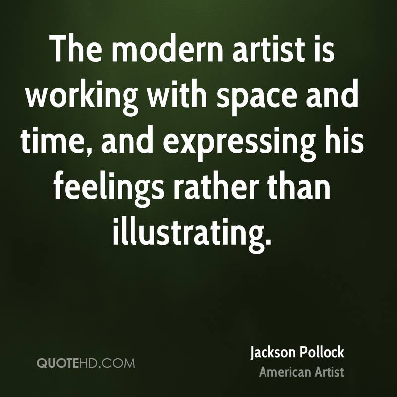 The modern artist is working with space and time, and expressing his feelings rather than illustrating.