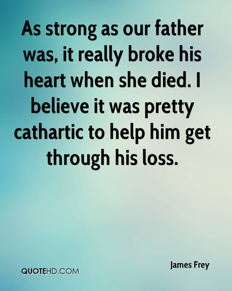 As strong as our father was, it really broke his heart when she died. I believe it was pretty cathartic to help him get through his loss.
