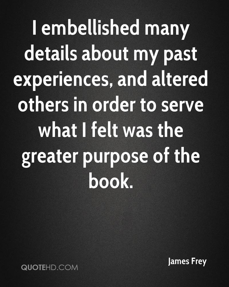 I embellished many details about my past experiences, and altered others in order to serve what I felt was the greater purpose of the book.