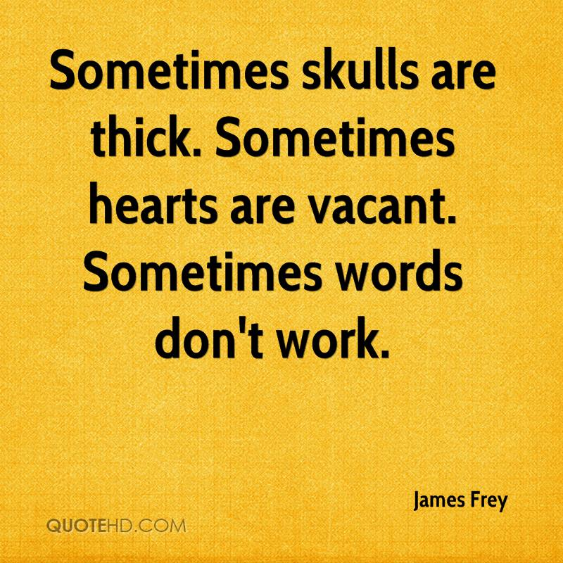 Sometimes skulls are thick. Sometimes hearts are vacant. Sometimes words don't work.