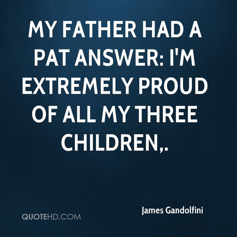 My father had a pat answer: I'm extremely proud of all my three children.
