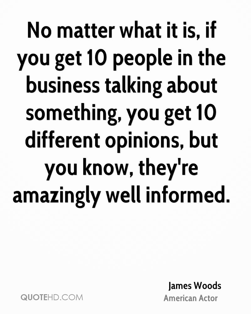 No matter what it is, if you get 10 people in the business talking about something, you get 10 different opinions, but you know, they're amazingly well informed.