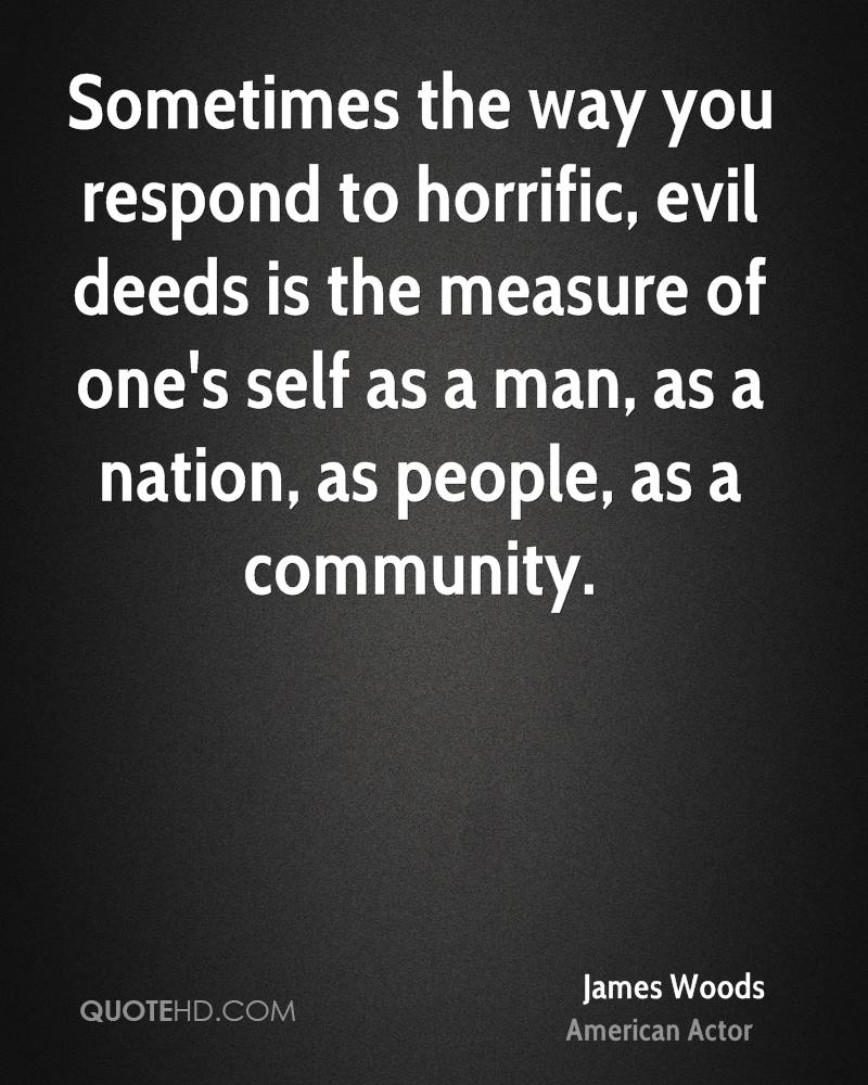 Sometimes the way you respond to horrific, evil deeds is the measure of one's self as a man, as a nation, as people, as a community.