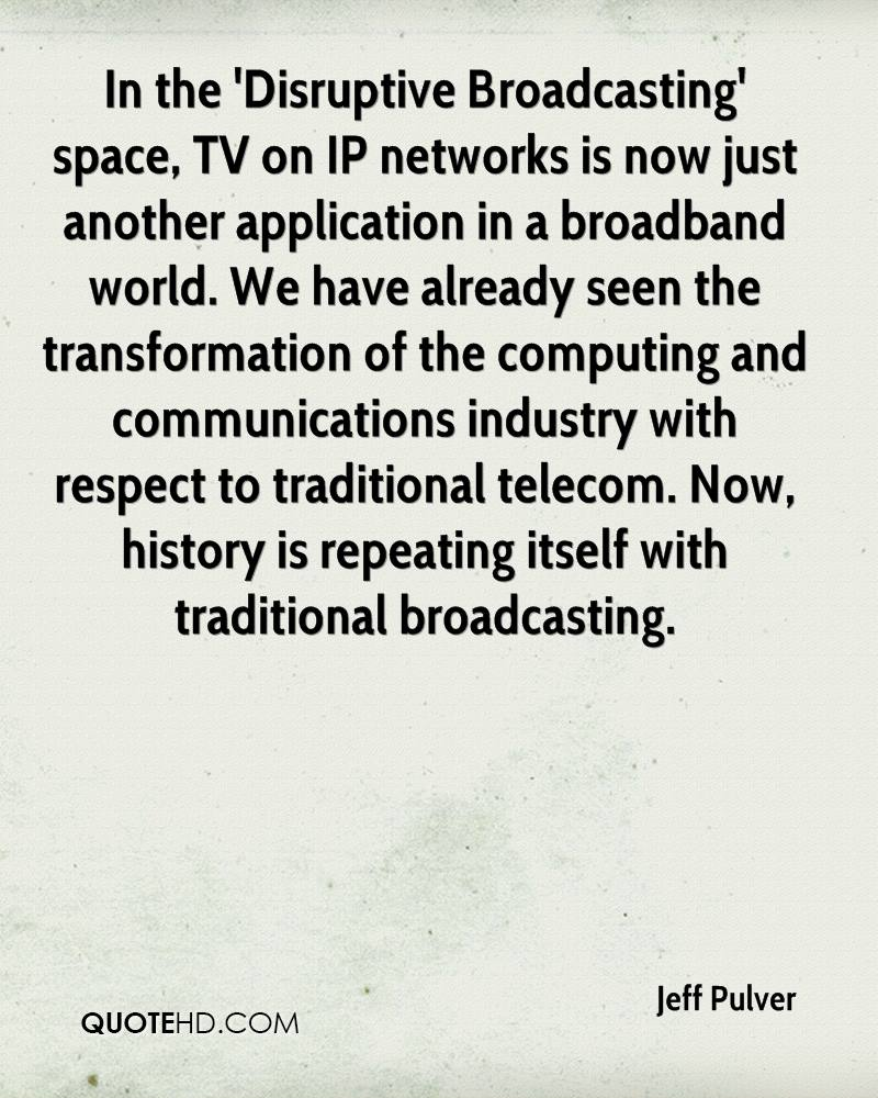 In the 'Disruptive Broadcasting' space, TV on IP networks is now just another application in a broadband world. We have already seen the transformation of the computing and communications industry with respect to traditional telecom. Now, history is repeating itself with traditional broadcasting.