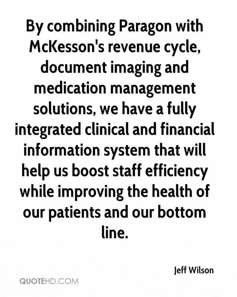 By combining Paragon with McKesson's revenue cycle, document imaging and medication management solutions, we have a fully integrated clinical and financial information system that will help us boost staff efficiency while improving the health of our patients and our bottom line.