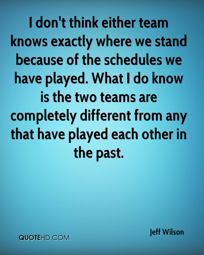 I don't think either team knows exactly where we stand because of the schedules we have played. What I do know is the two teams are completely different from any that have played each other in the past.